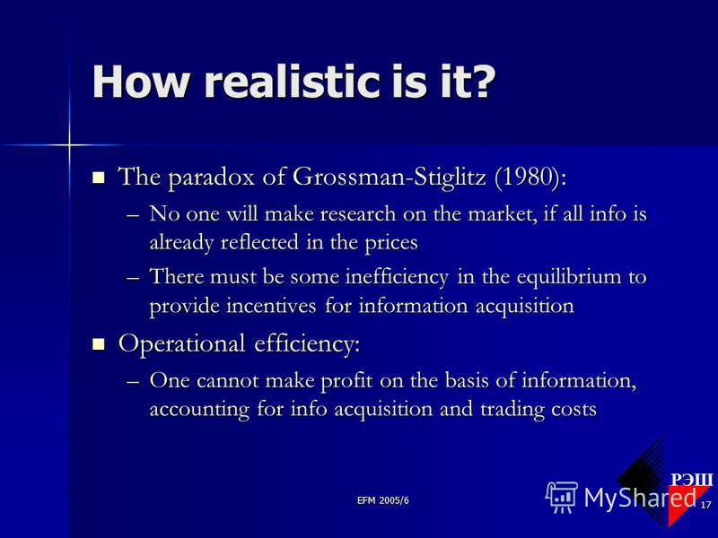 РЭШ EFM 2005/6 17 How realistic is it? The paradox of Grossman-Stiglitz (1980): The paradox of Grossman-Stiglitz (1980): –No one will make research on the market, if all info is already reflected in the prices –There must be some inefficiency in the