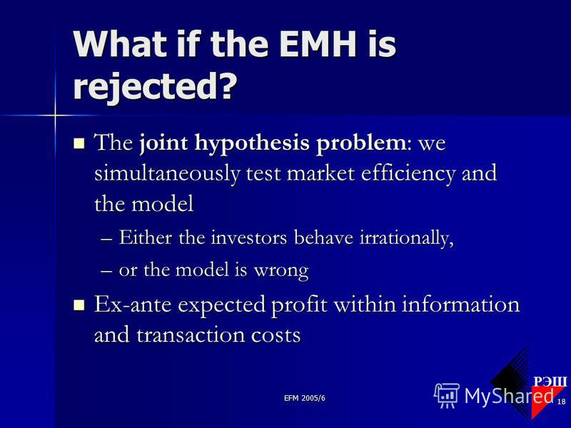 РЭШ EFM 2005/6 18 What if the EMH is rejected? The joint hypothesis problem: we simultaneously test market efficiency and the model The joint hypothesis problem: we simultaneously test market efficiency and the model –Either the investors behave irra