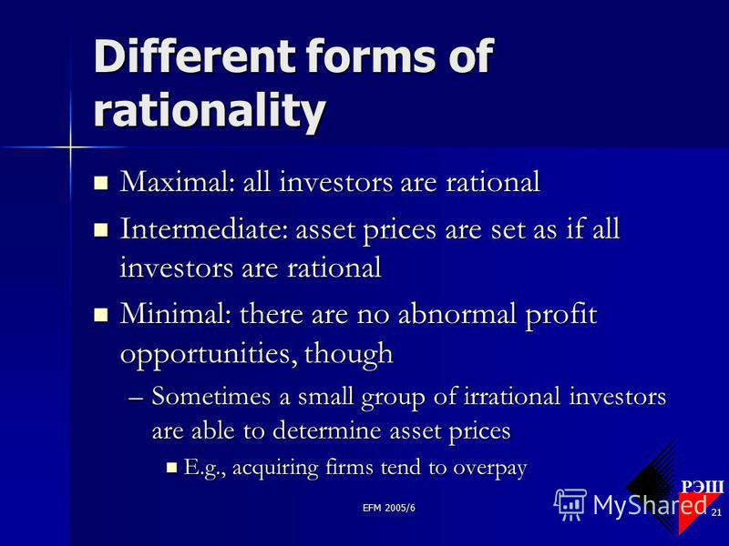 РЭШ EFM 2005/6 21 Different forms of rationality Maximal: all investors are rational Maximal: all investors are rational Intermediate: asset prices are set as if all investors are rational Intermediate: asset prices are set as if all investors are ra