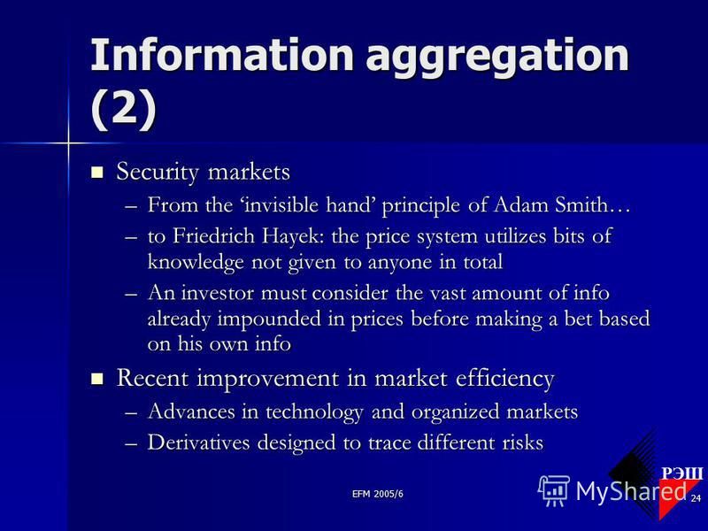 РЭШ EFM 2005/6 24 Information aggregation (2) Security markets Security markets –From the invisible hand principle of Adam Smith… –to Friedrich Hayek: the price system utilizes bits of knowledge not given to anyone in total –An investor must consider