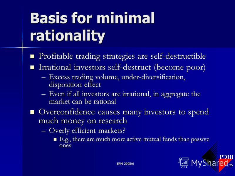 РЭШ EFM 2005/6 25 Basis for minimal rationality Profitable trading strategies are self-destructible Profitable trading strategies are self-destructible Irrational investors self-destruct (become poor) Irrational investors self-destruct (become poor)