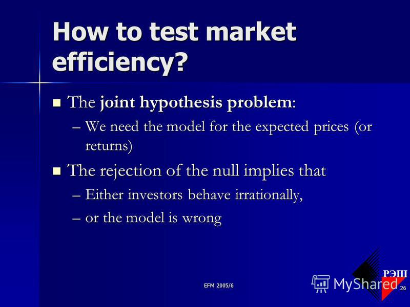 РЭШ EFM 2005/6 26 How to test market efficiency? The joint hypothesis problem: The joint hypothesis problem: –We need the model for the expected prices (or returns) The rejection of the null implies that The rejection of the null implies that –Either