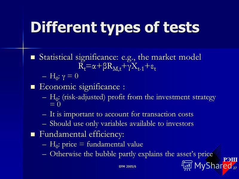 РЭШ EFM 2005/6 27 Different types of tests Statistical significance: e.g., the market model R t =α+βR M,t +γX t-1 +ε t Statistical significance: e.g., the market model R t =α+βR M,t +γX t-1 +ε t –H 0 : γ = 0 Economic significance : Economic significa