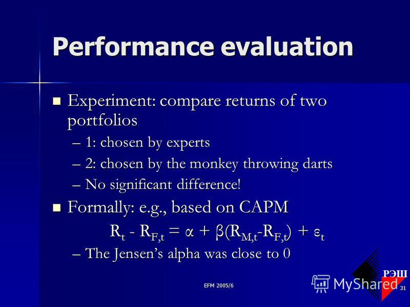 РЭШ EFM 2005/6 31 Performance evaluation Experiment: compare returns of two portfolios Experiment: compare returns of two portfolios –1: chosen by experts –2: chosen by the monkey throwing darts –No significant difference! Formally: e.g., based on CA