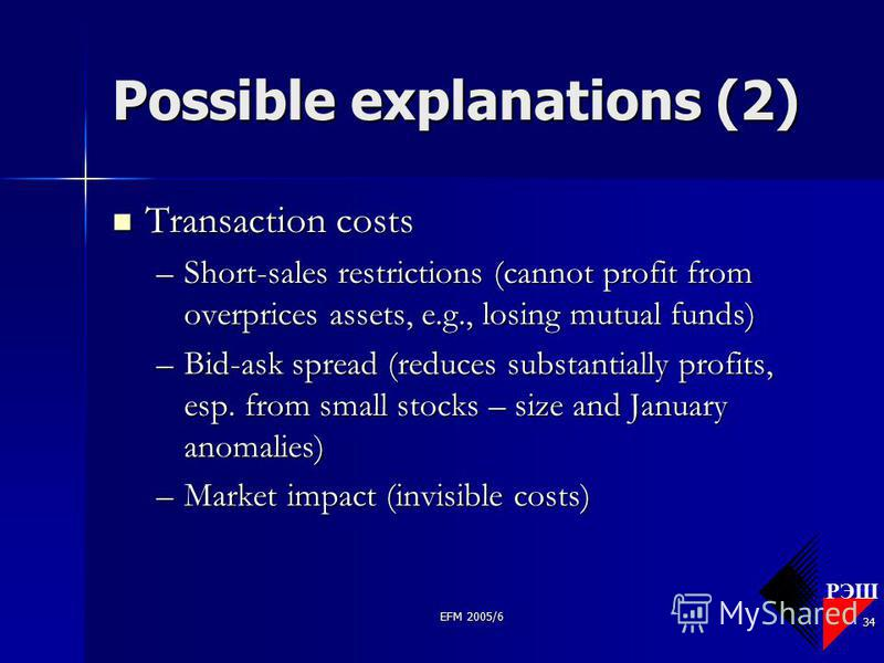 РЭШ EFM 2005/6 34 Possible explanations (2) Transaction costs Transaction costs –Short-sales restrictions (cannot profit from overprices assets, e.g., losing mutual funds) –Bid-ask spread (reduces substantially profits, esp. from small stocks – size