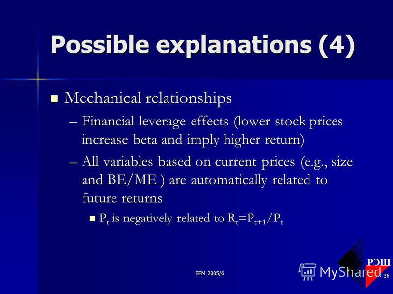 РЭШ EFM 2005/6 36 Possible explanations (4) Mechanical relationships Mechanical relationships –Financial leverage effects (lower stock prices increase beta and imply higher return) –All variables based on current prices (e.g., size and BE/ME ) are au