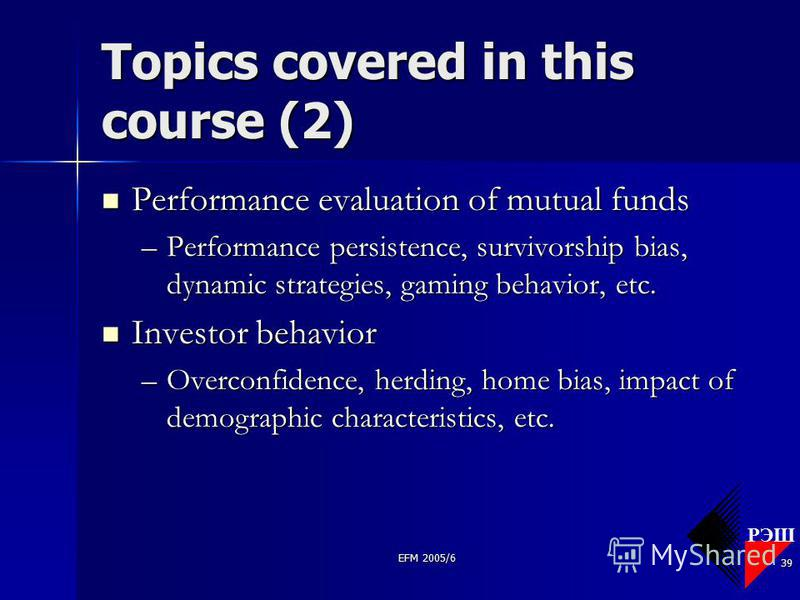 РЭШ EFM 2005/6 39 Topics covered in this course (2) Performance evaluation of mutual funds Performance evaluation of mutual funds –Performance persistence, survivorship bias, dynamic strategies, gaming behavior, etc. Investor behavior Investor behavi