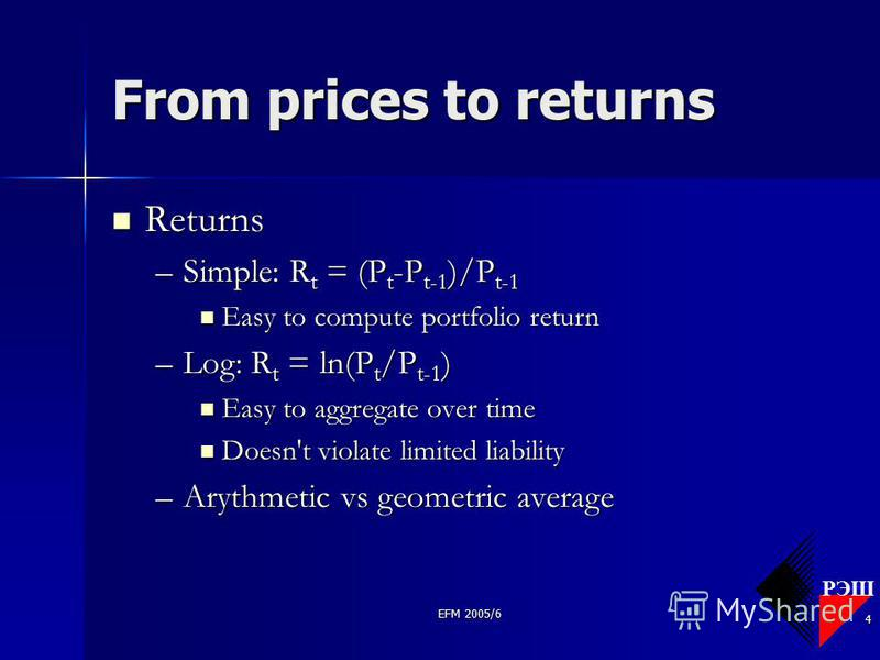 РЭШ EFM 2005/6 4 From prices to returns Returns Returns –Simple: R t = (P t -P t-1 )/P t-1 Easy to compute portfolio return Easy to compute portfolio return –Log: R t = ln(P t /P t-1 ) Easy to aggregate over time Easy to aggregate over time Doesn't v