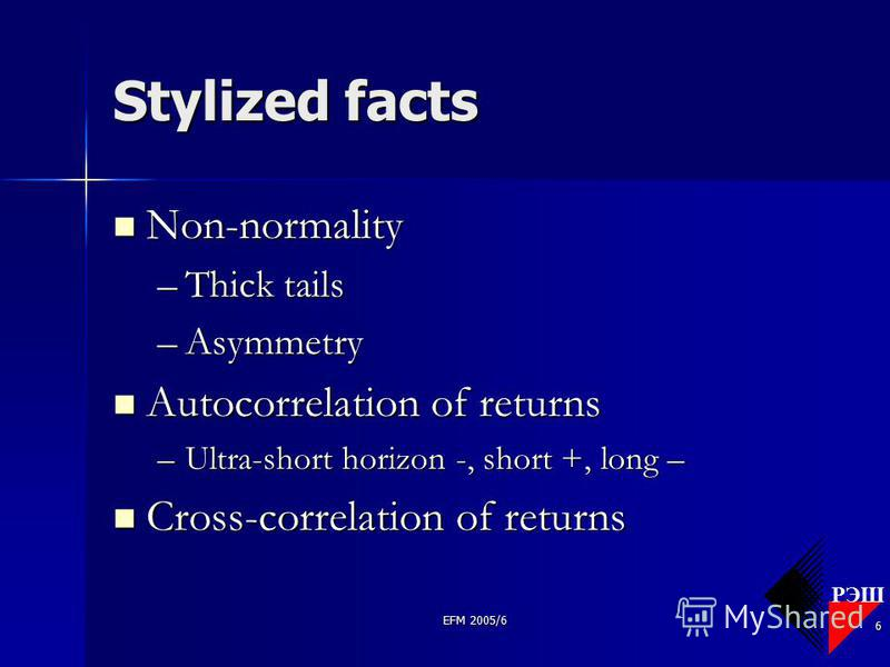 РЭШ EFM 2005/6 6 Stylized facts Non-normality Non-normality –Thick tails –Asymmetry Autocorrelation of returns Autocorrelation of returns –Ultra-short horizon -, short +, long – Cross-correlation of returns Cross-correlation of returns