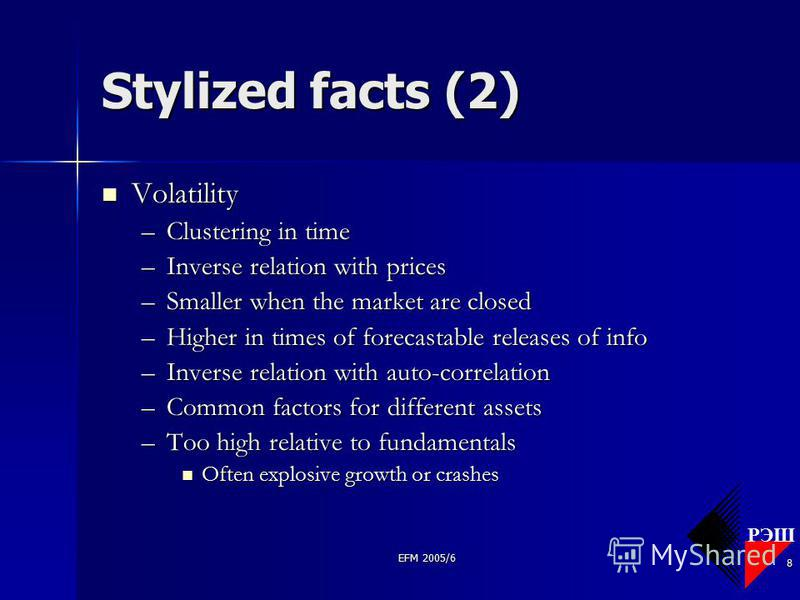 РЭШ EFM 2005/6 8 Stylized facts (2) Volatility Volatility –Clustering in time –Inverse relation with prices –Smaller when the market are closed –Higher in times of forecastable releases of info –Inverse relation with auto-correlation –Common factors