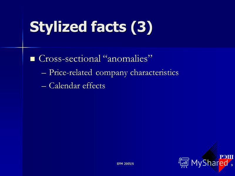 РЭШ EFM 2005/6 9 Stylized facts (3) Cross-sectional anomalies Cross-sectional anomalies –Price-related company characteristics –Calendar effects