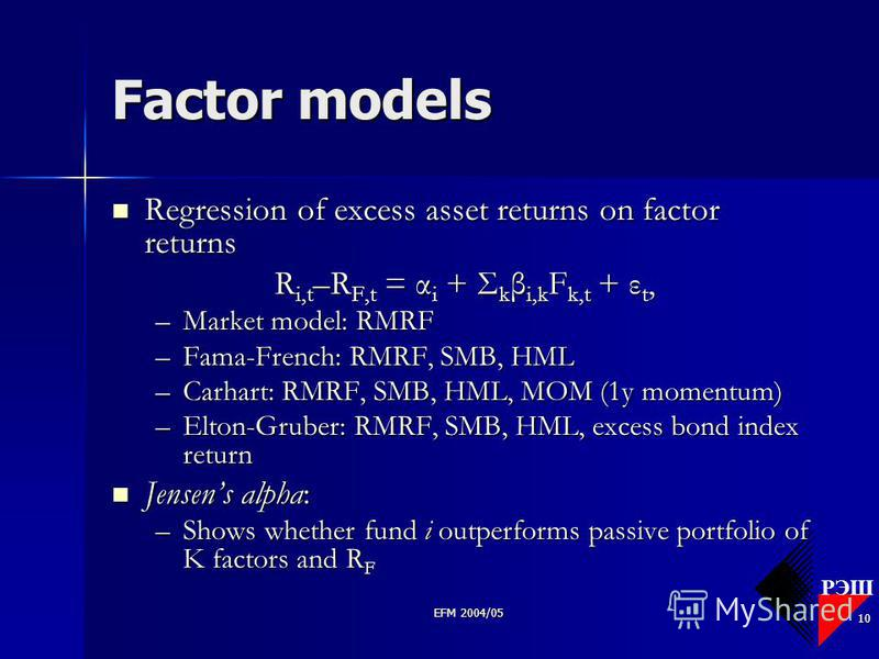 РЭШ EFM 2004/05 10 Factor models Regression of excess asset returns on factor returns Regression of excess asset returns on factor returns R i,t –R F,t = α i + Σ k β i,k F k,t + ε t, –Market model: RMRF –Fama-French: RMRF, SMB, HML –Carhart: RMRF, SM