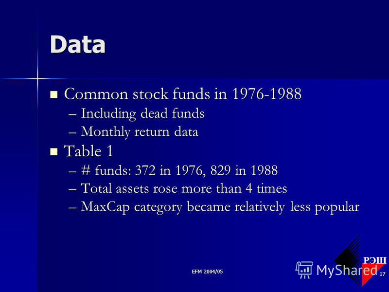 РЭШ EFM 2004/05 17 Data Common stock funds in 1976-1988 Common stock funds in 1976-1988 –Including dead funds –Monthly return data Table 1 Table 1 –# funds: 372 in 1976, 829 in 1988 –Total assets rose more than 4 times –MaxCap category became relativ