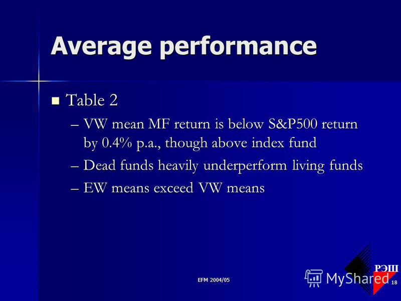 РЭШ EFM 2004/05 18 Average performance Table 2 Table 2 –VW mean MF return is below S&P500 return by 0.4% p.a., though above index fund –Dead funds heavily underperform living funds –EW means exceed VW means