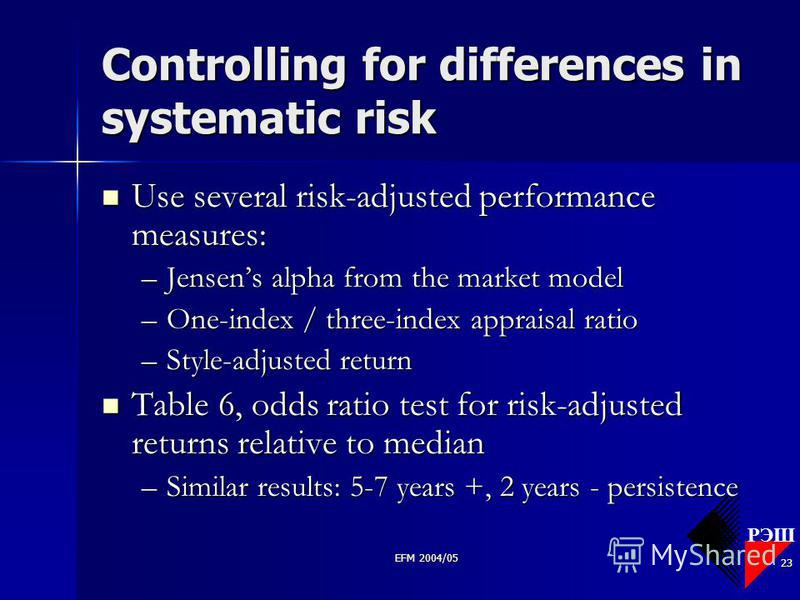РЭШ EFM 2004/05 23 Controlling for differences in systematic risk Use several risk-adjusted performance measures: Use several risk-adjusted performance measures: –Jensens alpha from the market model –One-index / three-index appraisal ratio –Style-adj