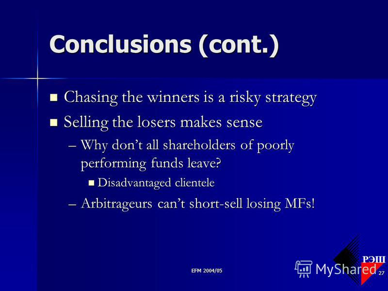 РЭШ EFM 2004/05 27 Conclusions (cont.) Chasing the winners is a risky strategy Chasing the winners is a risky strategy Selling the losers makes sense Selling the losers makes sense –Why dont all shareholders of poorly performing funds leave? Disadvan