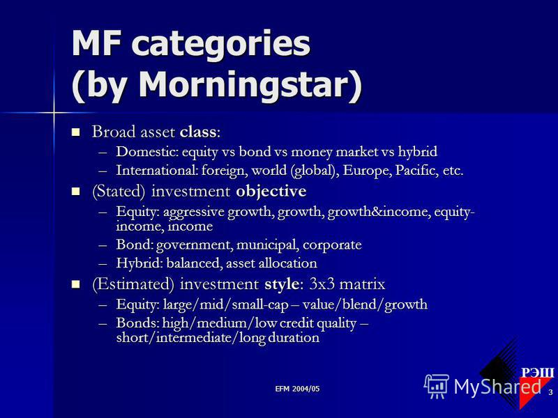 РЭШ EFM 2004/05 3 MF categories (by Morningstar) Broad asset class: Broad asset class: –Domestic: equity vs bond vs money market vs hybrid –International: foreign, world (global), Europe, Pacific, etc. (Stated) investment objective (Stated) investmen
