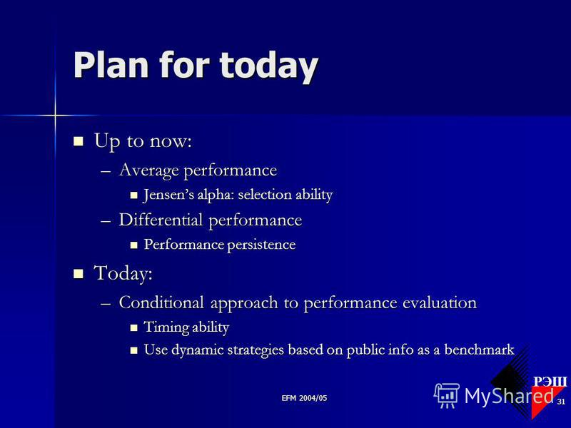 РЭШ EFM 2004/05 31 Plan for today Up to now: Up to now: –Average performance Jensens alpha: selection ability Jensens alpha: selection ability –Differential performance Performance persistence Performance persistence Today: Today: –Conditional approa