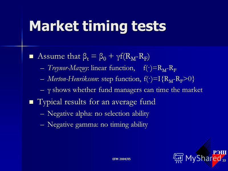 РЭШ EFM 2004/05 33 Market timing tests Assume that β t = β 0 + γf(R M -R F ) Assume that β t = β 0 + γf(R M -R F ) –Treynor-Mazuy: linear function, f(·)=R M -R F –Merton-Henriksson: step function, f(·)=I{R M -R F >0} –γ shows whether fund managers ca