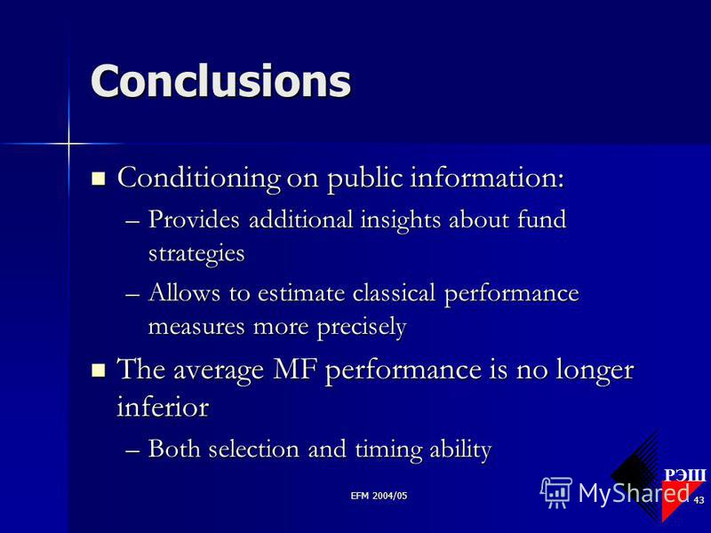 РЭШ EFM 2004/05 43 Conclusions Conditioning on public information: Conditioning on public information: –Provides additional insights about fund strategies –Allows to estimate classical performance measures more precisely The average MF performance is