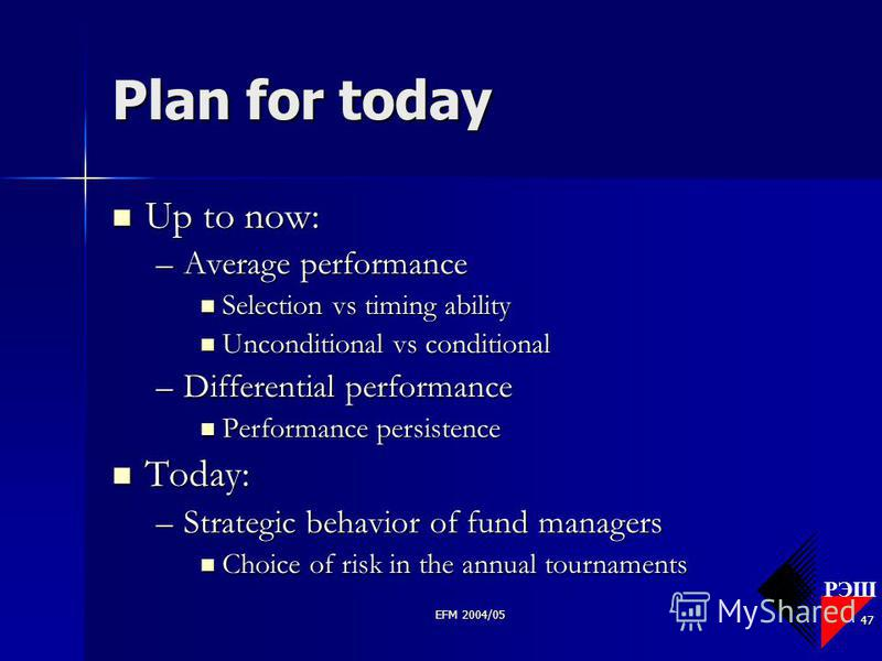 РЭШ EFM 2004/05 47 Plan for today Up to now: Up to now: –Average performance Selection vs timing ability Selection vs timing ability Unconditional vs conditional Unconditional vs conditional –Differential performance Performance persistence Performan