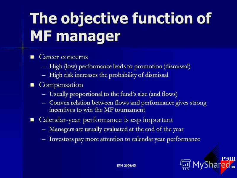 РЭШ EFM 2004/05 48 The objective function of MF manager Career concerns Career concerns –High (low) performance leads to promotion (dismissal) –High risk increases the probability of dismissal Compensation Compensation –Usually proportional to the fu