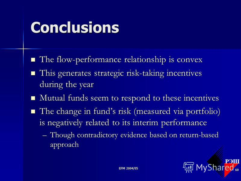 РЭШ EFM 2004/05 60 Conclusions The flow-performance relationship is convex The flow-performance relationship is convex This generates strategic risk-taking incentives during the year This generates strategic risk-taking incentives during the year Mut