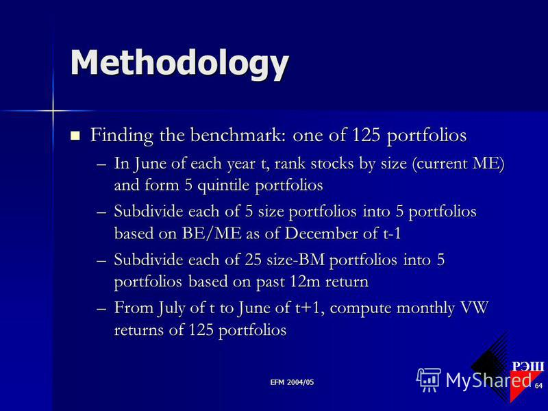 РЭШ EFM 2004/05 64 Methodology Finding the benchmark: one of 125 portfolios Finding the benchmark: one of 125 portfolios –In June of each year t, rank stocks by size (current ME) and form 5 quintile portfolios –Subdivide each of 5 size portfolios int