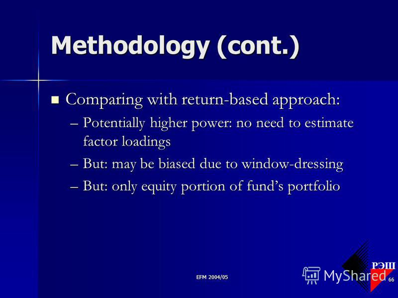 РЭШ EFM 2004/05 66 Methodology (cont.) Comparing with return-based approach: Comparing with return-based approach: –Potentially higher power: no need to estimate factor loadings –But: may be biased due to window-dressing –But: only equity portion of