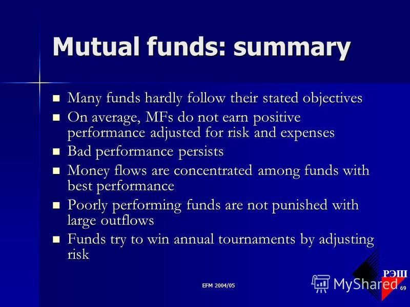 РЭШ EFM 2004/05 69 Mutual funds: summary Many funds hardly follow their stated objectives Many funds hardly follow their stated objectives On average, MFs do not earn positive performance adjusted for risk and expenses On average, MFs do not earn pos