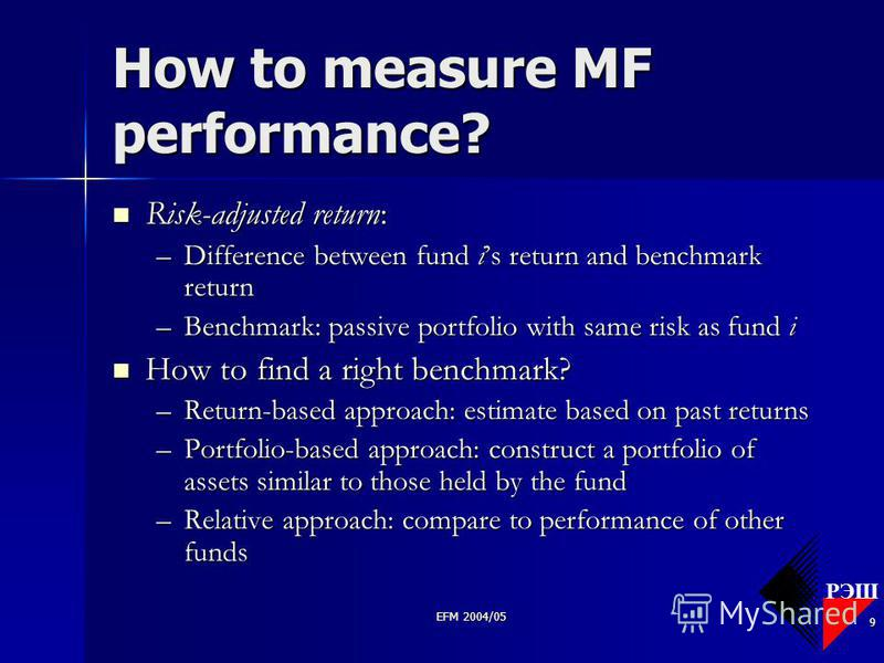 РЭШ EFM 2004/05 9 How to measure MF performance? Risk-adjusted return: Risk-adjusted return: –Difference between fund is return and benchmark return –Benchmark: passive portfolio with same risk as fund i How to find a right benchmark? How to find a r