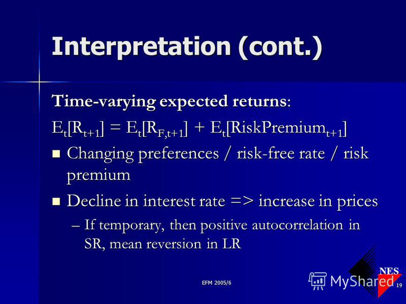 NES EFM 2005/6 19 Interpretation (cont.) Time-varying expected returns: E t [R t+1 ] = E t [R F,t+1 ] + E t [RiskPremium t+1 ] Changing preferences / risk-free rate / risk premium Changing preferences / risk-free rate / risk premium Decline in intere