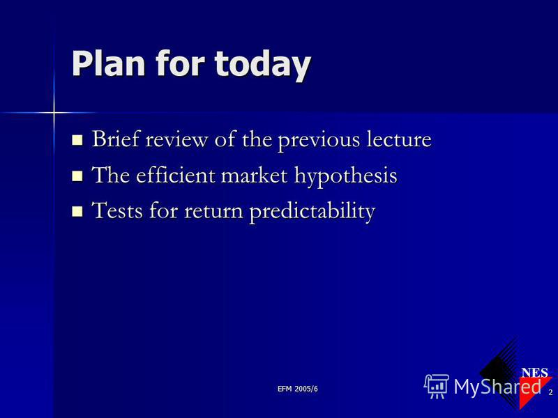 NES EFM 2005/6 2 Plan for today Brief review of the previous lecture Brief review of the previous lecture The efficient market hypothesis The efficient market hypothesis Tests for return predictability Tests for return predictability