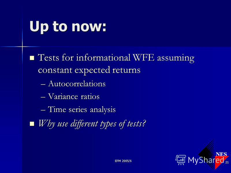 NES EFM 2005/6 21 Up to now: Tests for informational WFE assuming constant expected returns Tests for informational WFE assuming constant expected returns –Autocorrelations –Variance ratios –Time series analysis Why use different types of tests? Why