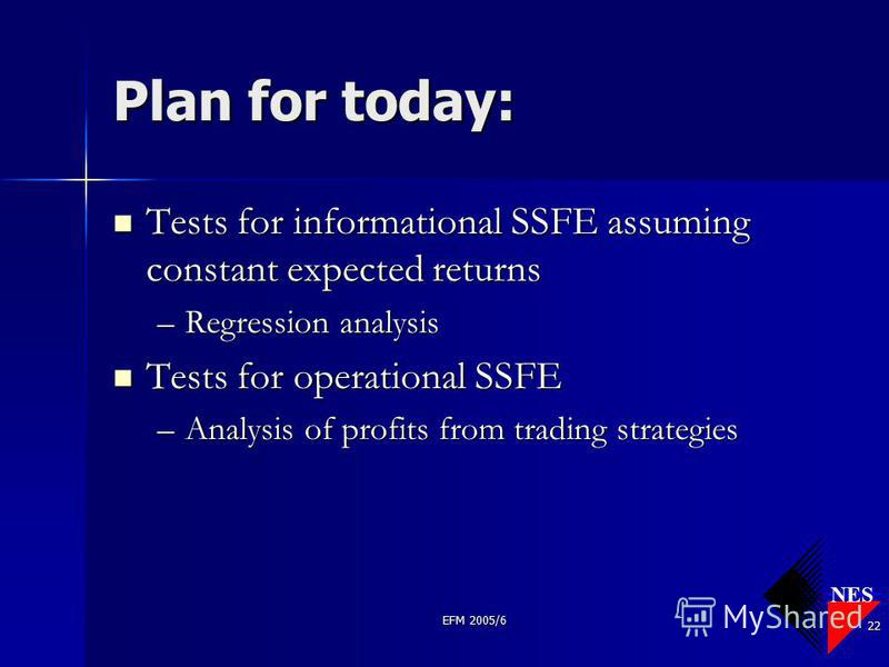 NES EFM 2005/6 22 Plan for today: Tests for informational SSFE assuming constant expected returns Tests for informational SSFE assuming constant expected returns –Regression analysis Tests for operational SSFE Tests for operational SSFE –Analysis of