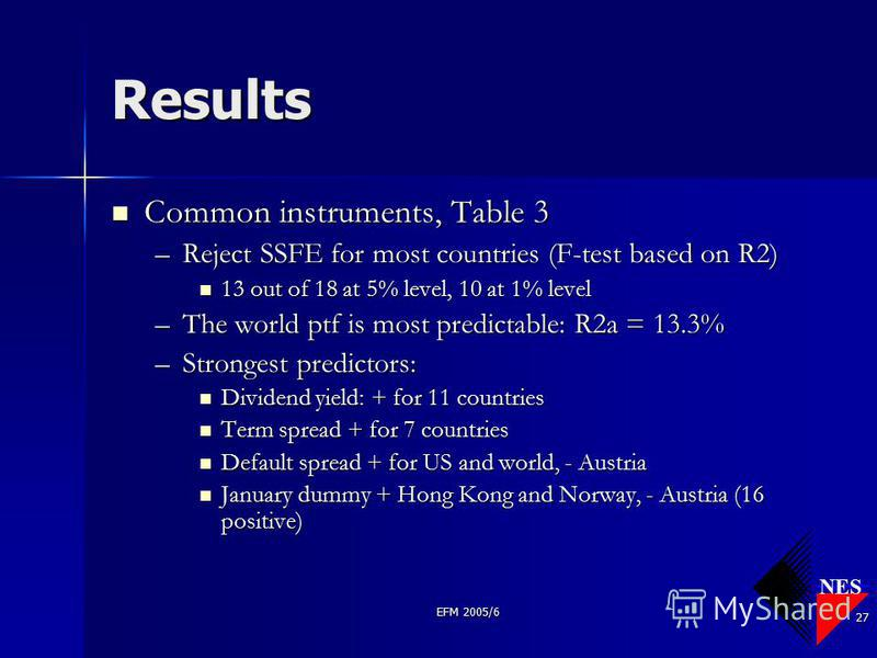 NES EFM 2005/6 27 Results Common instruments, Table 3 Common instruments, Table 3 –Reject SSFE for most countries (F-test based on R2) 13 out of 18 at 5% level, 10 at 1% level 13 out of 18 at 5% level, 10 at 1% level –The world ptf is most predictabl