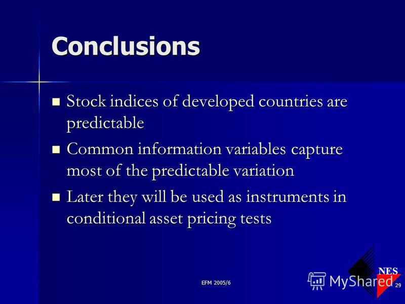 NES EFM 2005/6 29 Conclusions Stock indices of developed countries are predictable Stock indices of developed countries are predictable Common information variables capture most of the predictable variation Common information variables capture most o