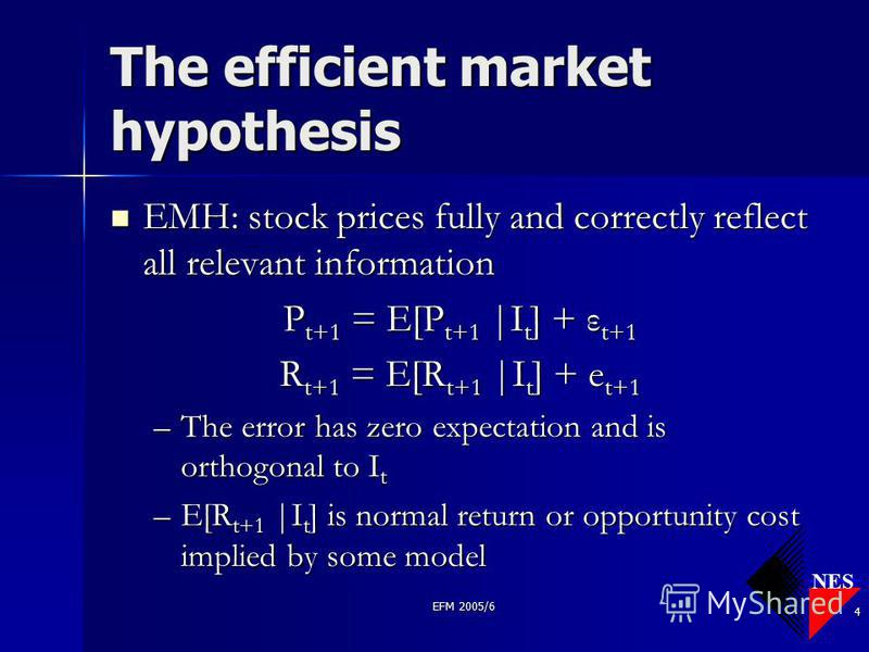 NES EFM 2005/6 4 The efficient market hypothesis EMH: stock prices fully and correctly reflect all relevant information EMH: stock prices fully and correctly reflect all relevant information P t+1 = E[P t+1 |I t ] + ε t+1 R t+1 = E[R t+1 |I t ] + e t