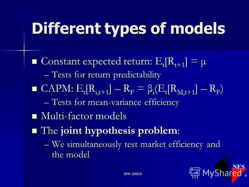 NES EFM 2005/6 6 Different types of models Constant expected return: E t [R t+1 ] = μ Constant expected return: E t [R t+1 ] = μ –Tests for return predictability CAPM: E t [R i,t+1 ] – R F = β i (E t [R M,t+1 ] – R F ) CAPM: E t [R i,t+1 ] – R F = β