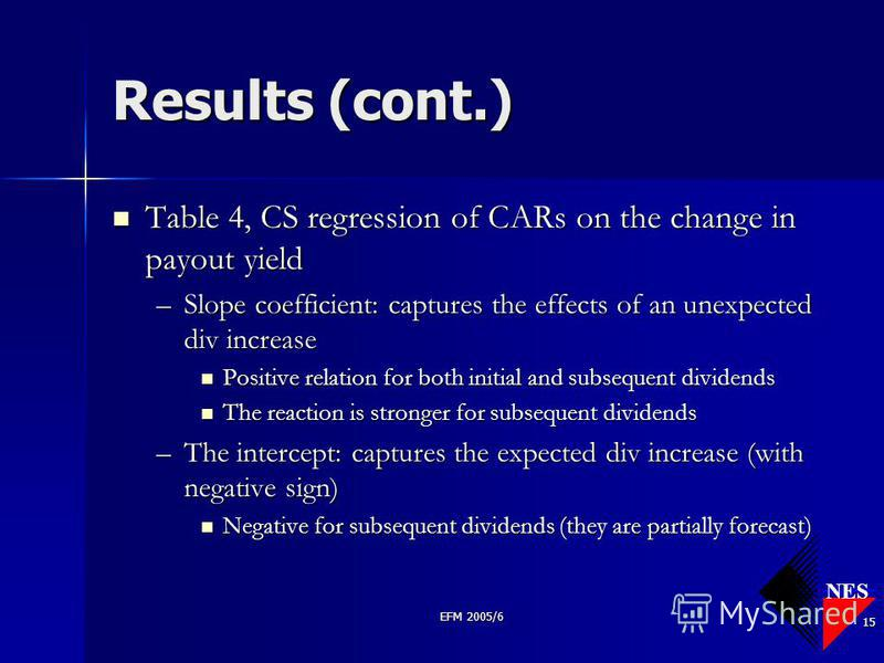 NES EFM 2005/6 15 Results (cont.) Table 4, CS regression of CARs on the change in payout yield Table 4, CS regression of CARs on the change in payout yield –Slope coefficient: captures the effects of an unexpected div increase Positive relation for b