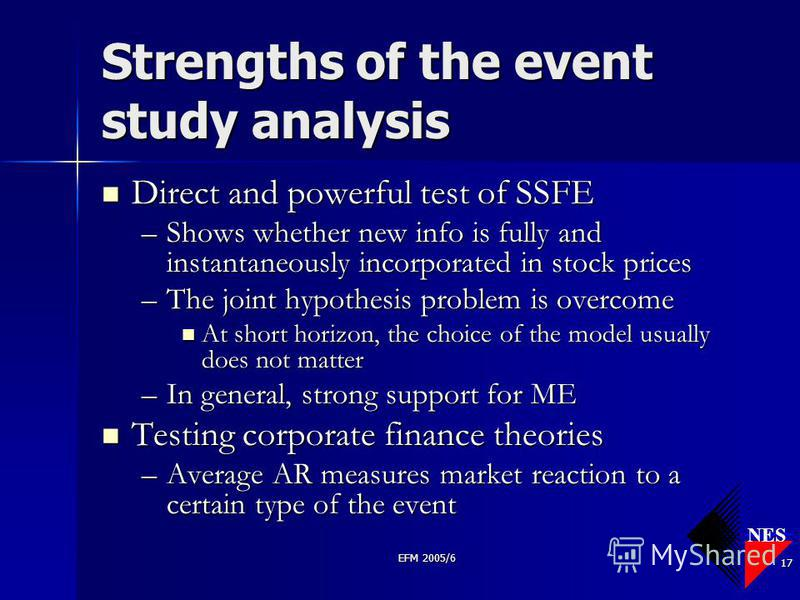 NES EFM 2005/6 17 Strengths of the event study analysis Direct and powerful test of SSFE Direct and powerful test of SSFE –Shows whether new info is fully and instantaneously incorporated in stock prices –The joint hypothesis problem is overcome At s