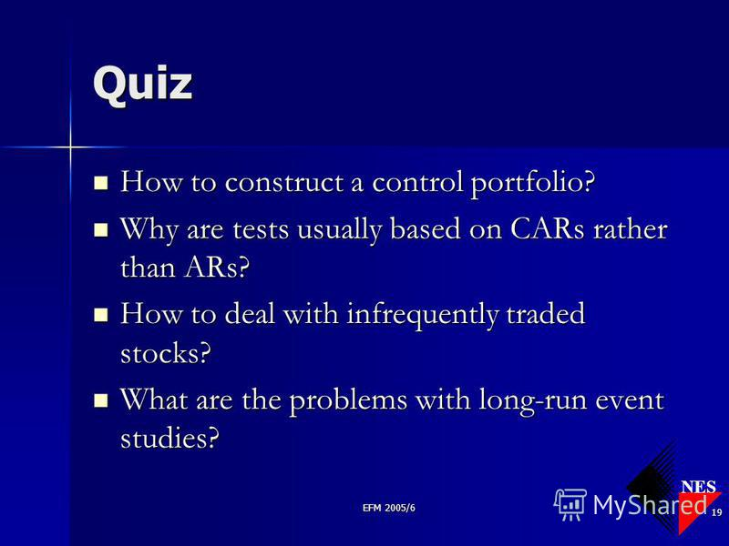 NES EFM 2005/6 19 Quiz How to construct a control portfolio? How to construct a control portfolio? Why are tests usually based on CARs rather than ARs? Why are tests usually based on CARs rather than ARs? How to deal with infrequently traded stocks?