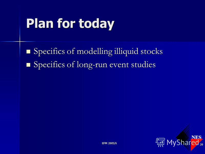 NES EFM 2005/6 20 Plan for today Specifics of modelling illiquid stocks Specifics of modelling illiquid stocks Specifics of long-run event studies Specifics of long-run event studies