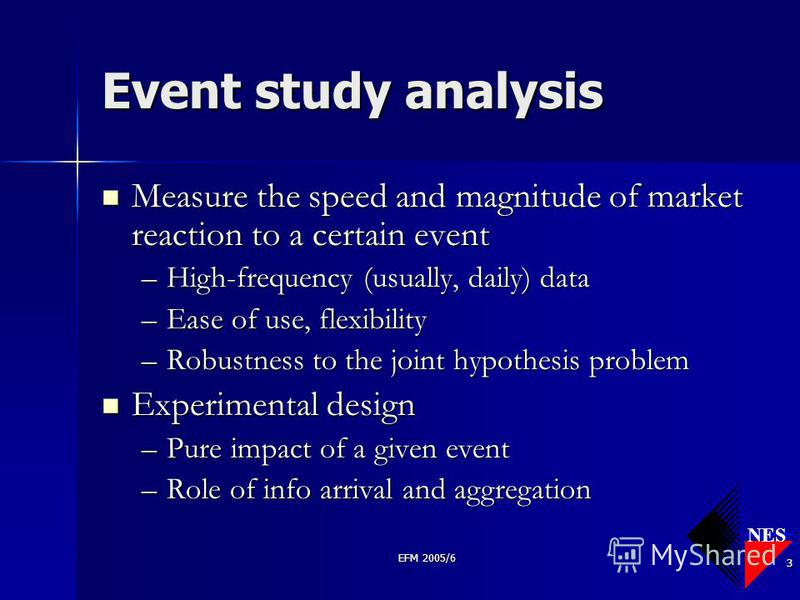 NES EFM 2005/6 3 Event study analysis Measure the speed and magnitude of market reaction to a certain event Measure the speed and magnitude of market reaction to a certain event –High-frequency (usually, daily) data –Ease of use, flexibility –Robustn