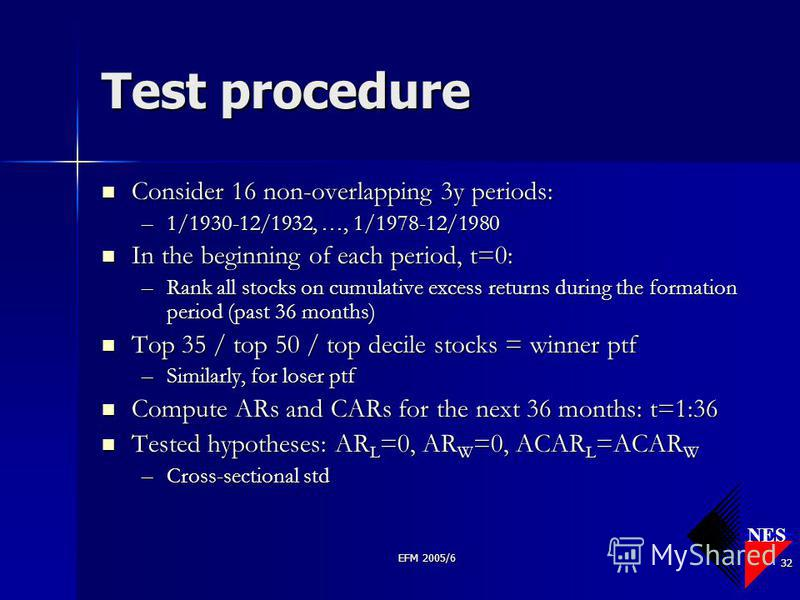 NES EFM 2005/6 32 Test procedure Consider 16 non-overlapping 3y periods: Consider 16 non-overlapping 3y periods: –1/1930-12/1932, …, 1/1978-12/1980 In the beginning of each period, t=0: In the beginning of each period, t=0: –Rank all stocks on cumula