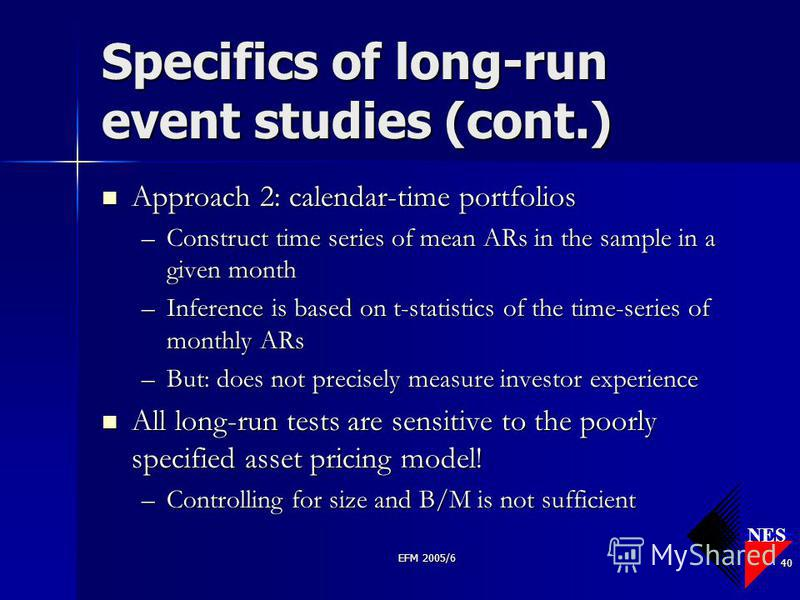 NES EFM 2005/6 40 Specifics of long-run event studies (cont.) Approach 2: calendar-time portfolios Approach 2: calendar-time portfolios –Construct time series of mean ARs in the sample in a given month –Inference is based on t-statistics of the time-