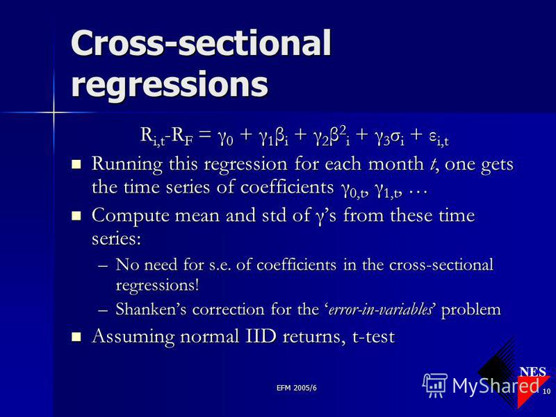 NES EFM 2005/6 10 Cross-sectional regressions R i,t -R F = γ 0 + γ 1 β i + γ 2 β 2 i + γ 3 σ i + ε i,t Running this regression for each month t, one gets the time series of coefficients γ 0,t, γ 1,t, … Running this regression for each month t, one ge