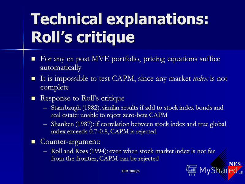 NES EFM 2005/6 15 Technical explanations: Rolls critique For any ex post MVE portfolio, pricing equations suffice automatically For any ex post MVE portfolio, pricing equations suffice automatically It is impossible to test CAPM, since any market ind