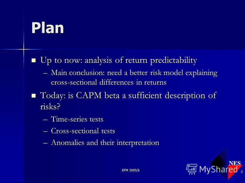 NES EFM 2005/6 2 Plan Up to now: analysis of return predictability Up to now: analysis of return predictability –Main conclusion: need a better risk model explaining cross-sectional differences in returns Today: is CAPM beta a sufficient description