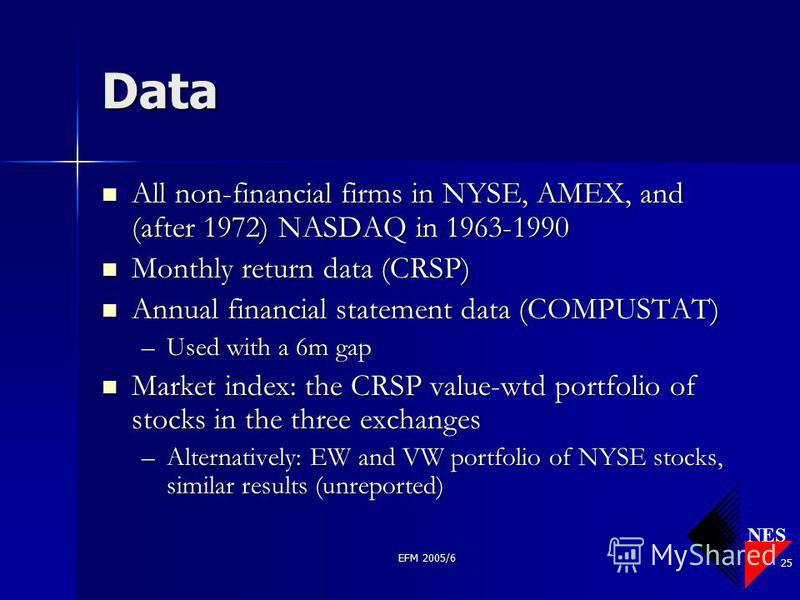 NES EFM 2005/6 25 Data All non-financial firms in NYSE, AMEX, and (after 1972) NASDAQ in 1963-1990 All non-financial firms in NYSE, AMEX, and (after 1972) NASDAQ in 1963-1990 Monthly return data (CRSP) Monthly return data (CRSP) Annual financial stat
